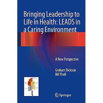 Bringing Leadership to Life in Health: Leads in a Caring Environment: A New Perspective (Hardcover) by Dickson Graham Tholl Bill