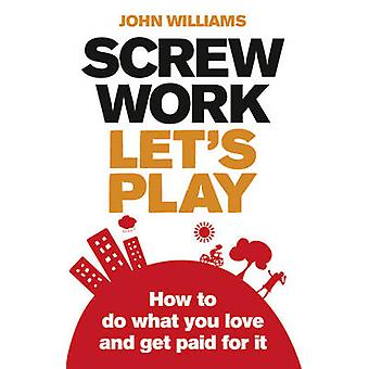 Screw Work - Let's Play - How to Do What You Love and Get Paid for it