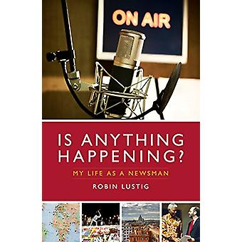 Is Anything Happening? - My Life as a Newsman by Robin Lustig - 978178