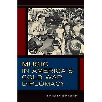Music in Americas Cold War Diplomacy by Danielle Fosler Lussier
