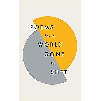 Poems for a world gone to�sh*t: the amazing power of�poetry to make even the most�f**ked up times feel better