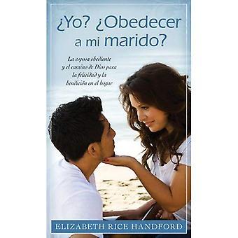 Yo? Obedecer A Mi Marido?: La Esposa Obediente y el Camino de Dios Para la Felicidad y la Bendicion en el Hogar