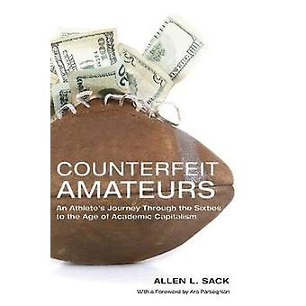 Counterfeit Amateurs An Athletes Journey Through the Sixties to the Age of Academic Capitalism by Sack & Allen L.