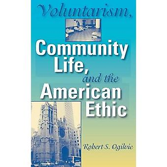 Voluntarism Community Life and the American Ethic by Ogilvie & Robert S.