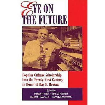 Eye on the Future Popular Culture Scholarship into the TwentyFirst Century in Honor of Ray B. Browne by Motz & Marilyn F.