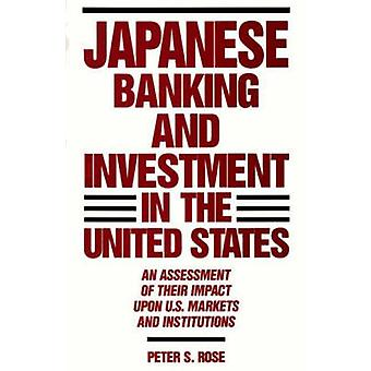 Japanese Banking and Investment in the United States An Assessment of Their Impact Upon U.S. Markets and Institutions by Rose & Peter S.