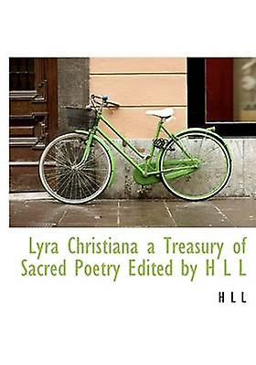 Lyra Christiana a Treasury of Sacrouge Poetry Edited by H L L by L & H L