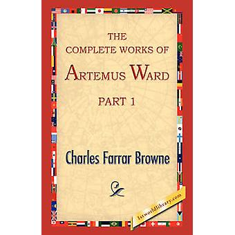 The Complete Works of Artemus Ward Part 1 by Browne & Charles Farrar
