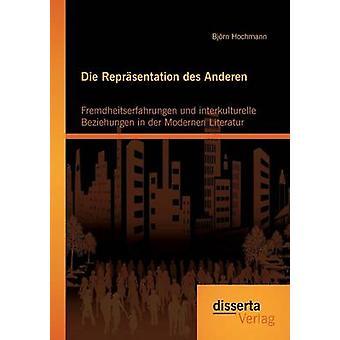 Die Reprsentation des Anderen Fremdheitserfahrungen und interkulturelle Beziehungen in der Modernen Literatur by Hochmann & Bjrn