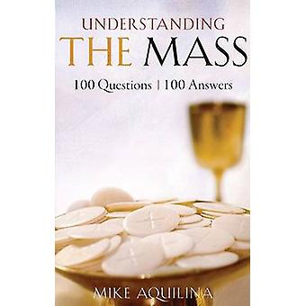 Understanding the Mass - 100 Questions - 100 Answers by Mike Aquilina