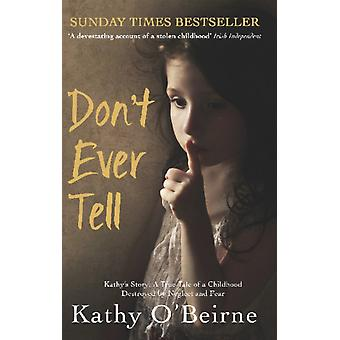 Don't Ever Tell: Kathy's Story: A True Tale of a Childhood Destroyed by Neglect and Fear (Paperback) by O'Beirne Kathy