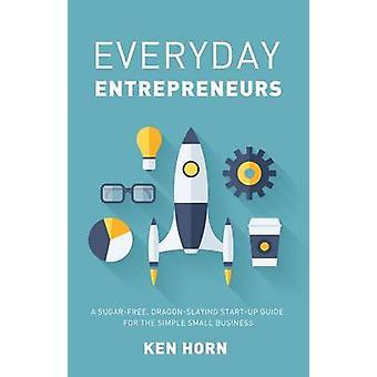 Everyday Entrepreneurs - A Sugar-Free - Dragon-Slaying Start-Up Guide