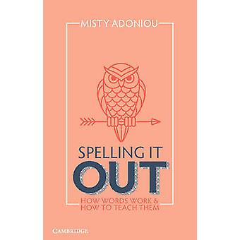 Spelling it Out - How Words Work and How to Teach Them by Misty Adonio