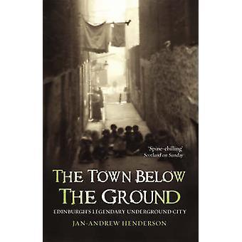 The Town Below the Ground - Edinburgh's Legendary Undgerground City by
