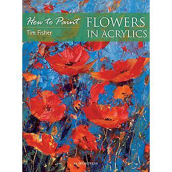Blumen in Acryl von Timothy Fisher - 9781844485826 Buch