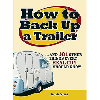How to Back Up a Trailer: ..and 101 Other Things Every Real Guy Should Know