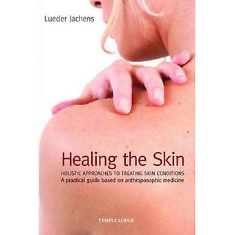 Healing the Skin: Holistic Approaches to Treating Skin Conditions - A Practical Guide Based on Anthroposophic Medicine