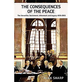 The Consequences of the Peace: The Versailles Settlement: Its Aftermath and Legacy 1919-2015 (The Makers of the...