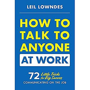 How to Talk to Anyone at Work: 72 Little Tricks for� Big Success Communicating on the Job