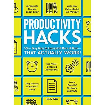 Productivity Hacks: 500+ Easy Ways to Accomplish More at Work--That Actually� Work! (Hacks)