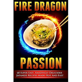 Fire Dragon Passion: 60 Super Easy, Amazingly Delicious Japanese Recipes Made Hot and Fast
