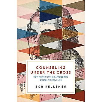 Counseling Under the Cross:� How Martin Luther Applied the Gospel to Daily Life