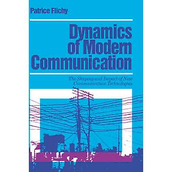 Dynamics of Modern Communication The Shaping and Impact of New Communication Technologies by Flichy & Patrice