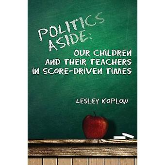 Politics Aside Our Children and Their Teachers in ScoreDriven Times by Koplow & Lesley
