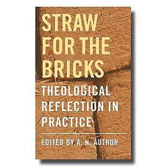 Straw for the Bricks - Theological Reflection in Practice by Straw for