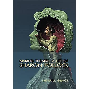 Making Theatre - A Life of Sharon Pollock by Sherrill E. Grace - 97808