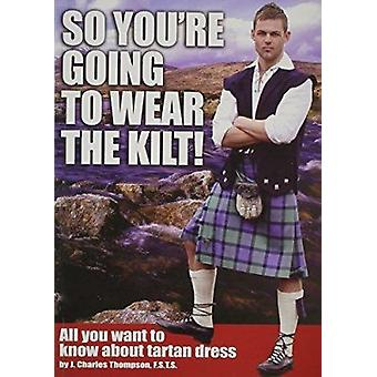 So You're Going to Wear the Kilt! - All You Want to Know About Tartan