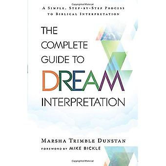 The Complete Guide to Dream Interpretation: A Simple, Step-By-Step Process� to Biblical Interpretation