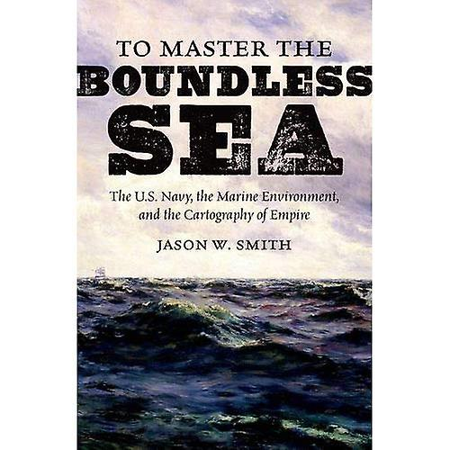 To Master the Boundless Sea  The U.S. Navy, the Marine Environment, and the Cartography of Empire