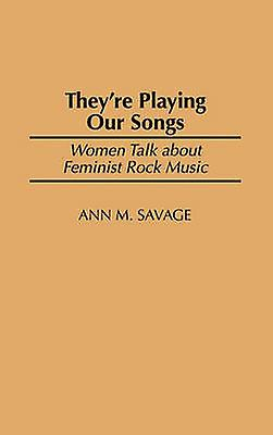 Theyre Playing Our Songs femmes Talk about Feminist Rock Music by Savage & Ann M.