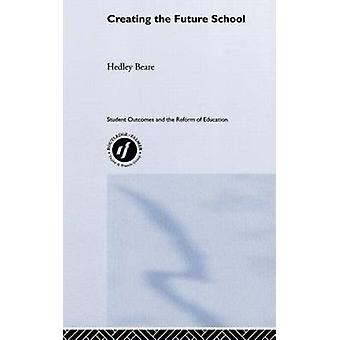 Creating the Future School by Beare & Hedley