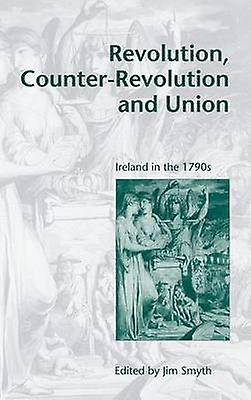 Revolution CounterRevolution and Union Ireland in the 1790s by Smyth & Jim