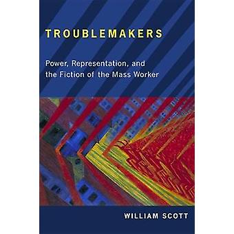 Troublemakers Power Representation and the Fiction of the Mass Worker by Scott & William