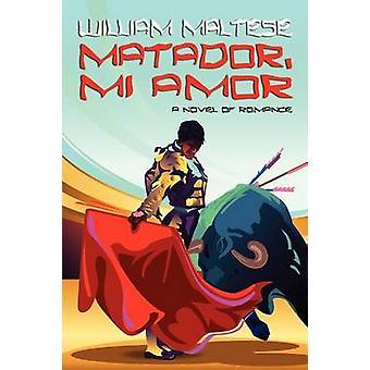 Matador Mi Amor A Novel of Romance by Maltese & William