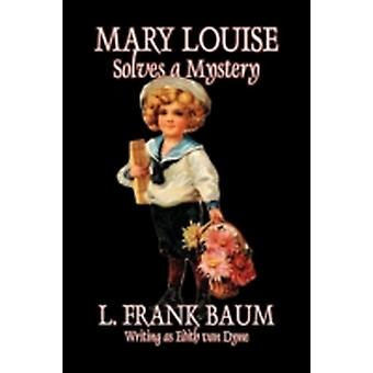 Mary Louise Solves a Mystery by L. Frank Baum Juvenile Fiction by Baum & L. Frank