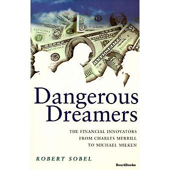 Dangerous Dreamers The Financial Innovators from Charles Merrill to Michael Milken by Sobel & Robert