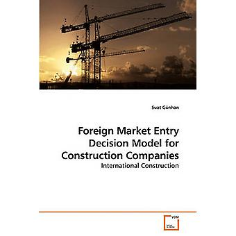 Foreign Market Entry Decision Model for Construction Companies by Gnhan & Suat