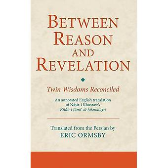 Between Reason and Revelation - Twin Wisdoms Reconciled by Eric Ormsby