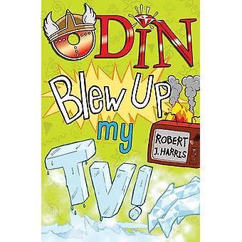 Odin Blew Up My TV! by Robert J. Harris - 9781782502623 Book