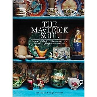 The Maverick Soul - Inside the Lives & Homes of Eccentric - Eclectic &
