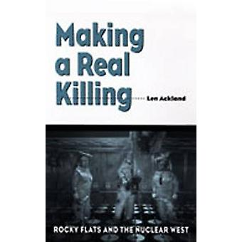 Making a Real Killing - Rocky Flats and the Nuclear West by Len Acklan