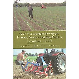 Weed Management for Organic Farmers Growers and Small Holders a Complete Guide by Gareth Davies & Becky Turner