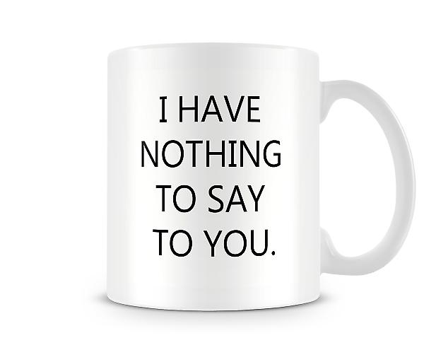 I Have Nothing To Say To You Mug