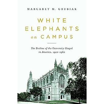 White Elephants on Campus The Decline of the University Chapel in America 19201960 by Grubiak & Margaret