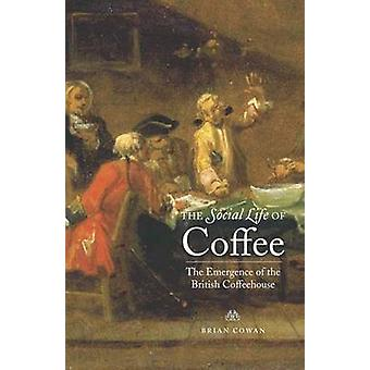 The Social Life of Coffee The Emergence of the British Coffeehouse by Cowan & Brian William
