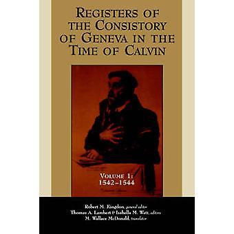 Registres du consistoire de Genève au temps de Calvin Volume 1 15421544 par Kingdon & Robert M.